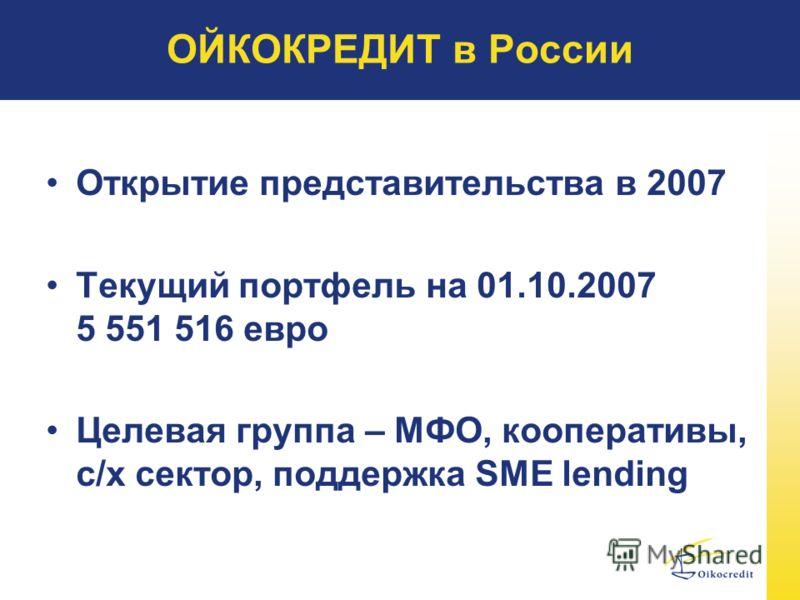 ОЙКОКРЕДИТ в России Открытие представительства в 2007 Текущий портфель на 01.10.2007 5 551 516 евро Целевая группа – МФО, кооперативы, с/х сектор, поддержка SME lending