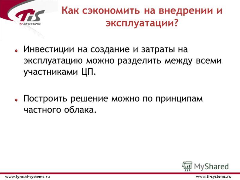 Инвестиции на создание и затраты на эксплуатацию можно разделить между всеми участниками ЦП. Построить решение можно по принципам частного облака. Как сэкономить на внедрении и эксплуатации? www.ti-systems.ru www.lync.ti-systems.ru