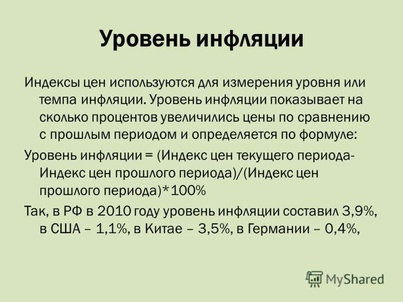 Уровень инфляции Индексы цен используются для измерения уровня или темпа инфляции. Уровень инфляции показывает на сколько процентов увеличились цены по сравнению с прошлым периодом и определяется по формуле: Уровень инфляции = (Индекс цен текущего пе