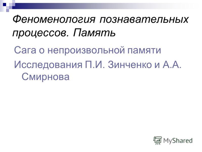Феноменология познавательных процессов. Память Сага о непроизвольной памяти Исследования П.И. Зинченко и А.А. Смирнова