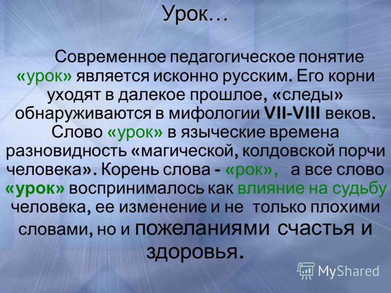 Урок… Современное педагогическое понятие « урок » является исконно русским. Его корни уходят в далекое прошлое, « следы » обнаруживаются в мифологии VII-VIII веков. Слово « урок » в языческие времена разновидность « магической, колдовской порчи челов