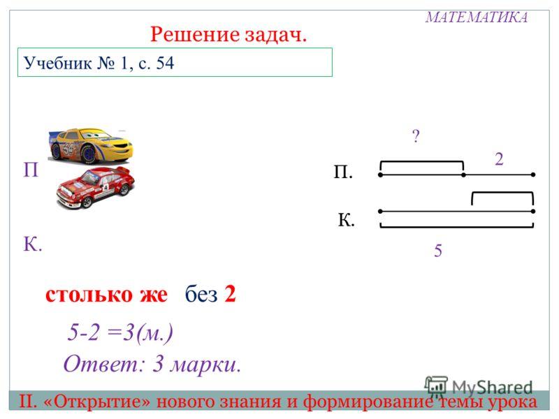 МАТЕМАТИКА II. «Открытие» нового знания и формирование темы урока Решение задач. 5 Учебник 1, с. 54 П К. П. К. 2 ? столько жебез 2 5-2 =3(м.) Ответ: 3 марки.