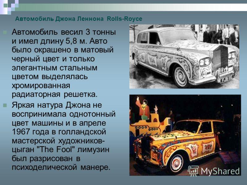 Автомобиль Джона Леннона Rolls-Royce Автомобиль весил 3 тонны и имел длину 5,8 м. Авто было окрашено в матовый черный цвет и только элегантным стальным цветом выделялась хромированная радиаторная решетка. Яркая натура Джона не воспринимала однотонный