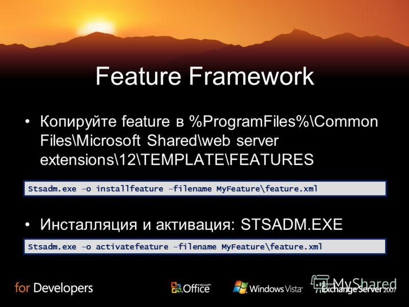Feature Framework Копируйте feature в %ProgramFiles%\Common Files\Microsoft Shared\web server extensions\12\TEMPLATE\FEATURES Инсталляция и активация: STSADM.EXE Stsadm.exe –o installfeature –filename MyFeature\feature.xml Stsadm.exe –o activatefeatu