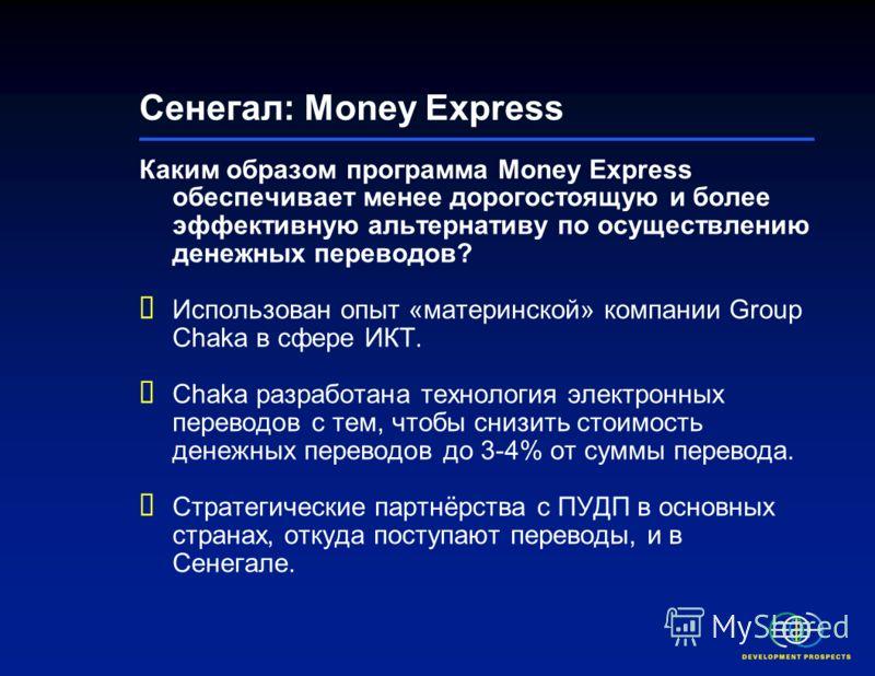 Сенегал: Money Express* Money Express – оператор денежных переводов (ОДП), подразделение Group Chaka (сенегальской IT-компании, основанной в 1994 году). Group Chaka искала способ предоставить более привлекательную альтернативу дорогостоящим услугам п
