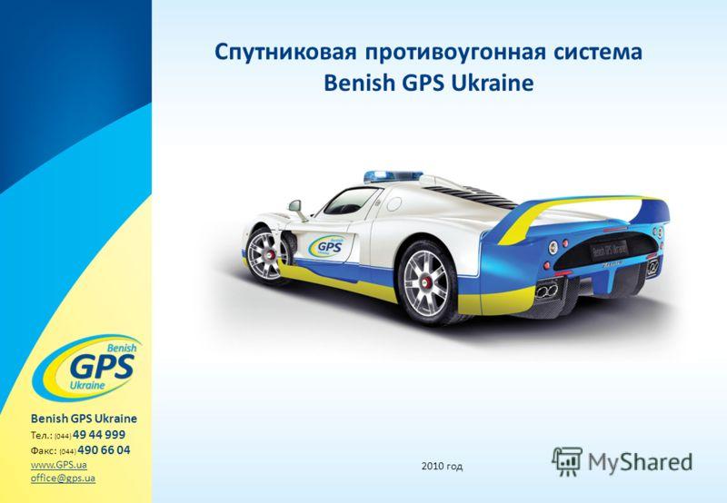 Спутниковая противоугонная система Benish GPS Ukraine 2010 год Benish GPS Ukraine Тел.: (044) 49 44 999 Факс: (044) 490 66 04 www.GPS.ua office@gps.ua