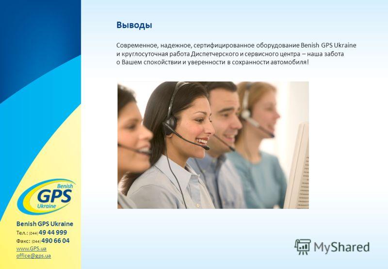 Выводы Современное, надежное, сертифицированное оборудование Benish GPS Ukraine и круглосуточная работа Диспетчерского и сервисного центра – наша забота о Вашем спокойствии и уверенности в сохранности автомобиля! Benish GPS Ukraine Тел.: (044) 49 44