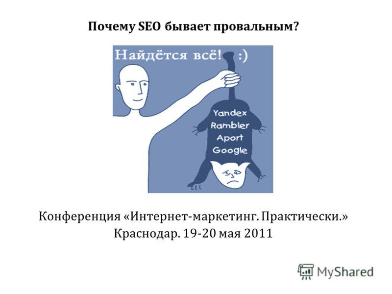 Почему SEO бывает провальным? Конференция «Интернет-маркетинг. Практически.» Краснодар. 19-20 мая 2011