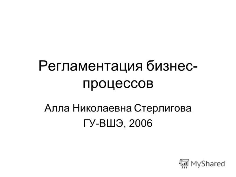 Регламентация бизнес- процессов Алла Николаевна Стерлигова ГУ-ВШЭ, 2006