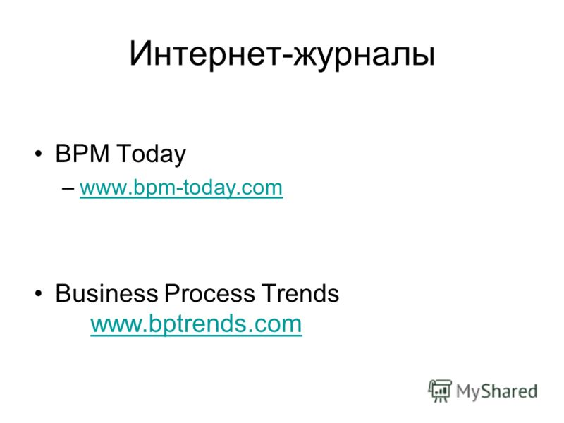 Интернет-журналы BPM Today –www.bpm-today.comwww.bpm-today.com Business Process Trends www.bptrends.com www.bptrends.com