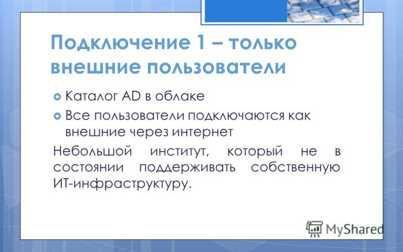 Подключение 1 – только внешние пользователи Каталог AD в облаке Все пользователи подключаются как внешние через интернет Небольшой институт, который не в состоянии поддерживать собственную ИТ-инфраструктуру.