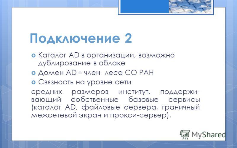 Подключение 2 Каталог AD в организации, возможно дублирование в облаке Домен AD – член леса СО РАН Связность на уровне сети средних размеров институт, поддержи- вающий собственные базовые сервисы (каталог AD, файловые сервера, граничный межсетевой эк