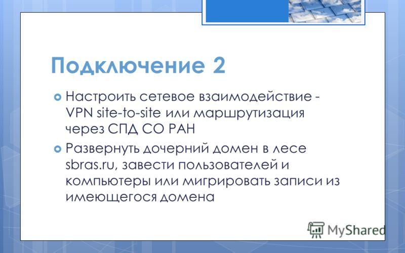 Подключение 2 Настроить сетевое взаимодействие - VPN site-to-site или маршрутизация через СПД СО РАН Развернуть дочерний домен в лесе sbras.ru, завести пользователей и компьютеры или мигрировать записи из имеющегося домена