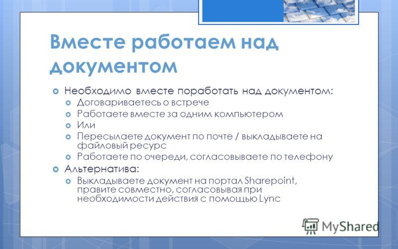Вместе работаем над документом Необходимо вместе поработать над документом: Договариваетесь о встрече Работаете вместе за одним компьютером Или Пересылаете документ по почте / выкладываете на файловый ресурс Работаете по очереди, согласовываете по те