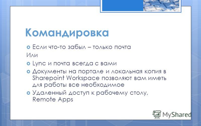 Командировка Если что-то забыл – только почта Или Lync и почта всегда с вами Документы на портале и локальная копия в Sharepoint Workspace позволяют вам иметь для работы все необходимое Удаленный доступ к рабочему столу, Remote Apps