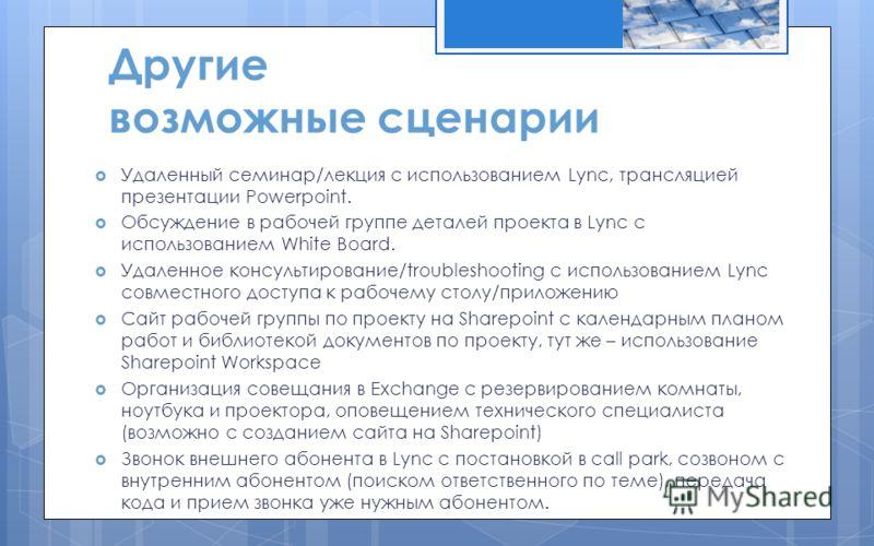 Другие возможные сценарии Удаленный семинар/лекция с использованием Lync, трансляцией презентации Powerpoint. Обсуждение в рабочей группе деталей проекта в Lync с использованием White Board. Удаленное консультирование/troubleshooting с использованием