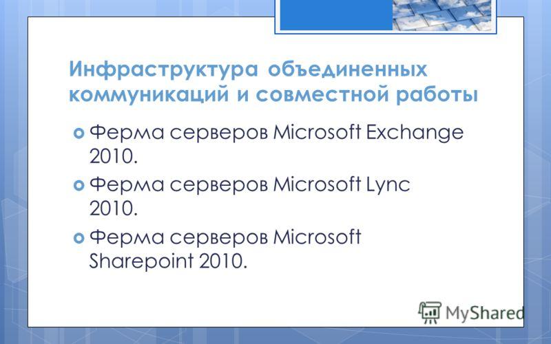 Инфраструктура объединенных коммуникаций и совместной работы Ферма серверов Microsoft Exchange 2010. Ферма серверов Microsoft Lync 2010. Ферма серверов Microsoft Sharepoint 2010.