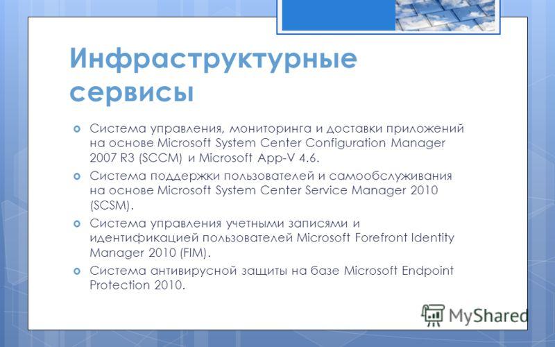 Инфраструктурные сервисы Система управления, мониторинга и доставки приложений на основе Microsoft System Center Configuration Manager 2007 R3 (SCCM) и Microsoft App-V 4.6. Система поддержки пользователей и самообслуживания на основе Microsoft System