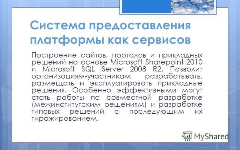 Система предоставления платформы как сервисов Построение сайтов, порталов и прикладных решений на основе Microsoft Sharepoint 2010 и Microsoft SQL Server 2008 R2. Позволит организациям-участникам разрабатывать, размещать и эксплуатировать прикладные