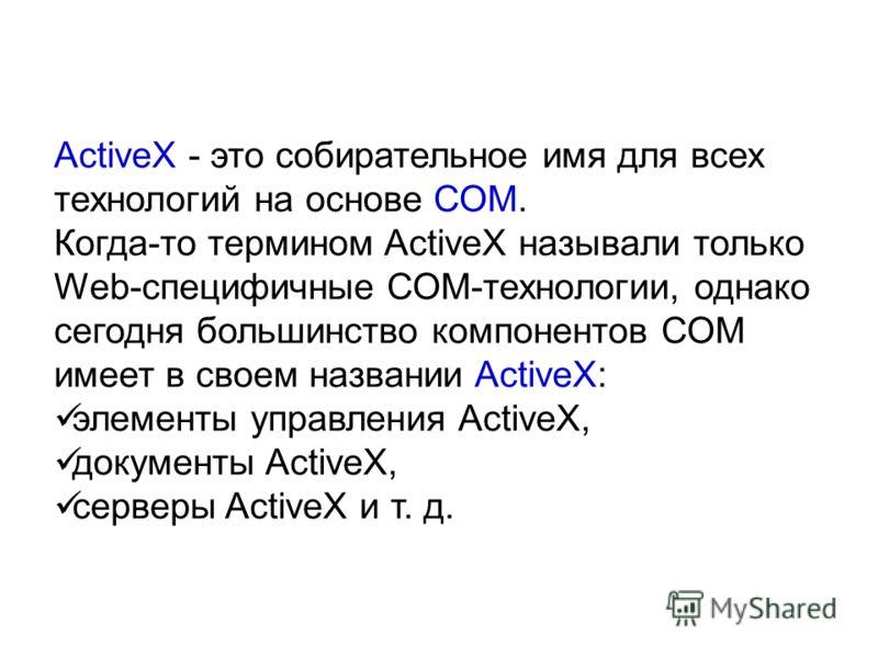 ActiveX - это собирательное имя для всех технологий на основе СОМ. Когда-то термином ActiveX называли только Web-специфичные СОМ-технологии, однако сегодня большинство компонентов СОМ имеет в своем названии ActiveX: элементы управления ActiveX, докум