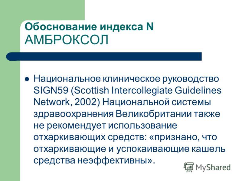 Национальное клиническое руководство SIGN59 (Scottish Intercollegiate Guidelines Network, 2002) Национальной системы здравоохранения Великобритании также не рекомендует использование отхаркивающих средств: «признано, что отхаркивающие и успокаивающие