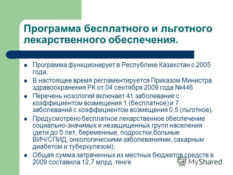 Программа бесплатного и льготного лекарственного обеспечения. Программа функционирует в Республике Казахстан с 2005 года. В настоящее время регламентируется Приказом Министра здравоохранения РК от 04 сентября 2009 года 446 Перечень нозологий включает