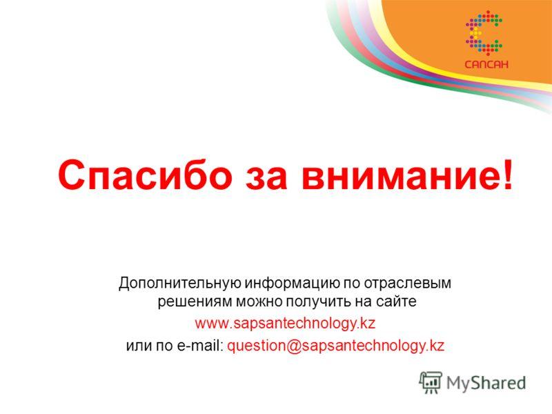 Спасибо за внимание! Дополнительную информацию по отраслевым решениям можно получить на сайте www.sapsantechnology.kz или по e-mail: question@sapsantechnology.kz