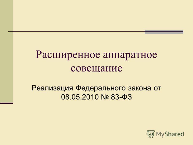 Расширенное аппаратное совещание Реализация Федерального закона от 08.05.2010 83-ФЗ