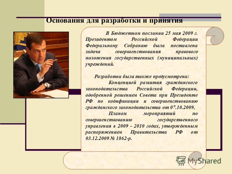 Основания для разработки и принятия В Бюджетном послании 25 мая 2009 г. Президентом Российской Федерации Федеральному Собранию была поставлена задача совершенствования правового положения государственных (муниципальных) учреждений. Разработка была та