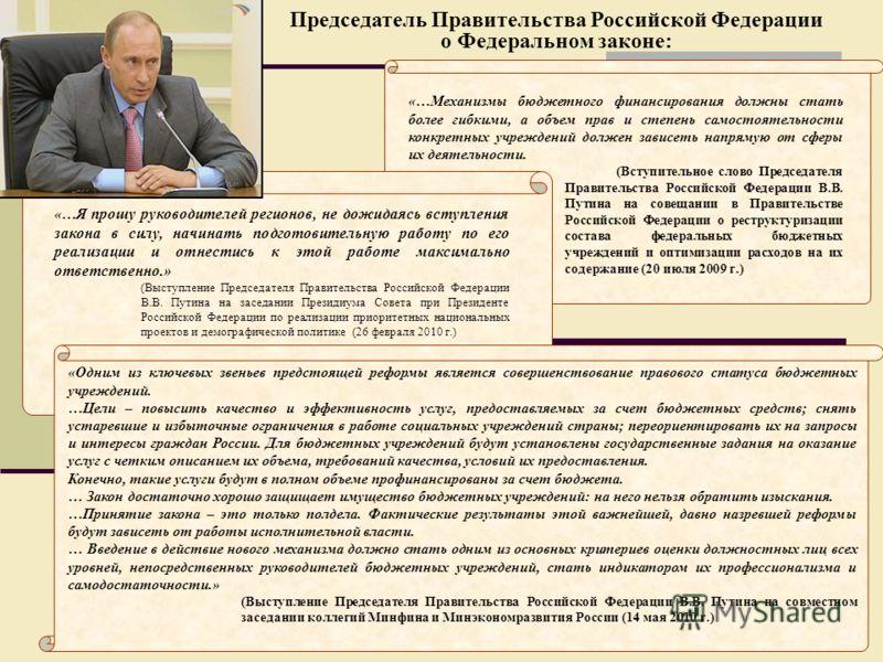 Председатель Правительства Российской Федерации о Федеральном законе: «…Механизмы бюджетного финансирования должны стать более гибкими, а объем прав и степень самостоятельности конкретных учреждений должен зависеть напрямую от сферы их деятельности.