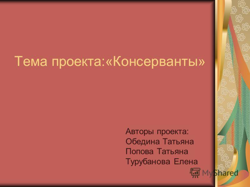 Тема проекта:«Консерванты» Авторы проекта: Обедина Татьяна Попова Татьяна Турубанова Елена