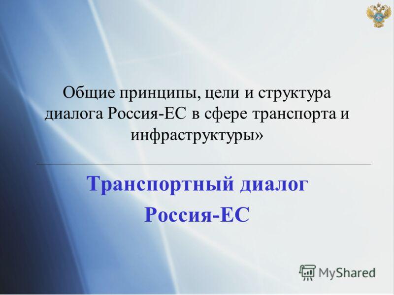 Общие принципы, цели и структура диалога Россия-ЕС в сфере транспорта и инфраструктуры» Транспортный диалог Россия-ЕС