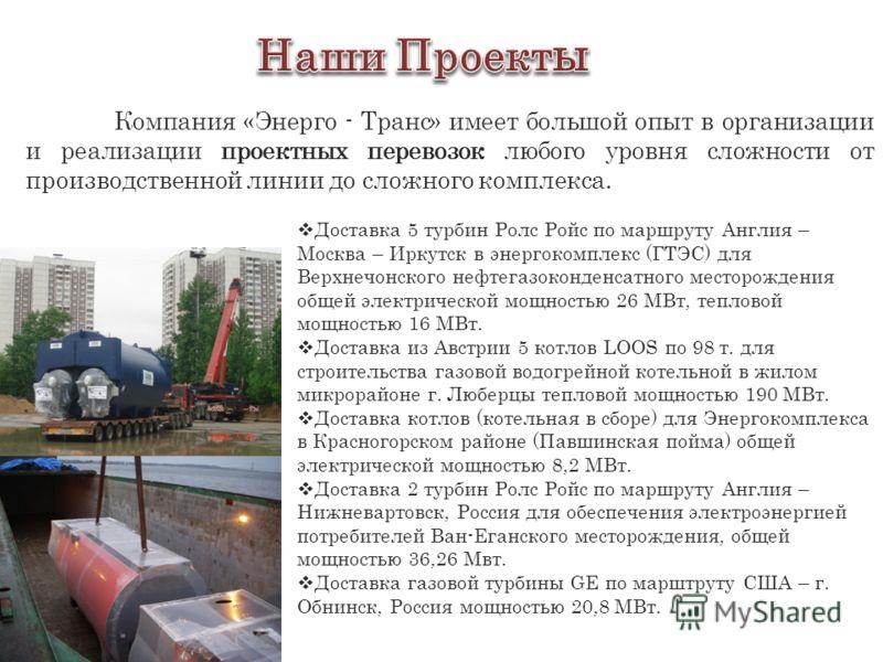 Доставка 5 турбин Ролс Ройс по маршруту Англия – Москва – Иркутск в энергокомплекс (ГТЭС) для Верхнечонского нефтегазоконденсатного месторождения общей электрической мощностью 26 МВт, тепловой мощностью 16 МВт. Доставка из Австрии 5 котлов LOOS по 98