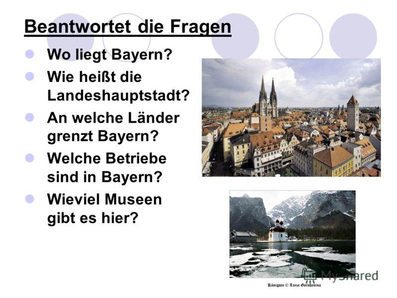 Beantwortet die Fragen Wo liegt Bayern? Wie heißt die Landeshauptstadt? An welche Länder grenzt Bayern? Welche Betriebe sind in Bayern? Wieviel Museen gibt es hier?