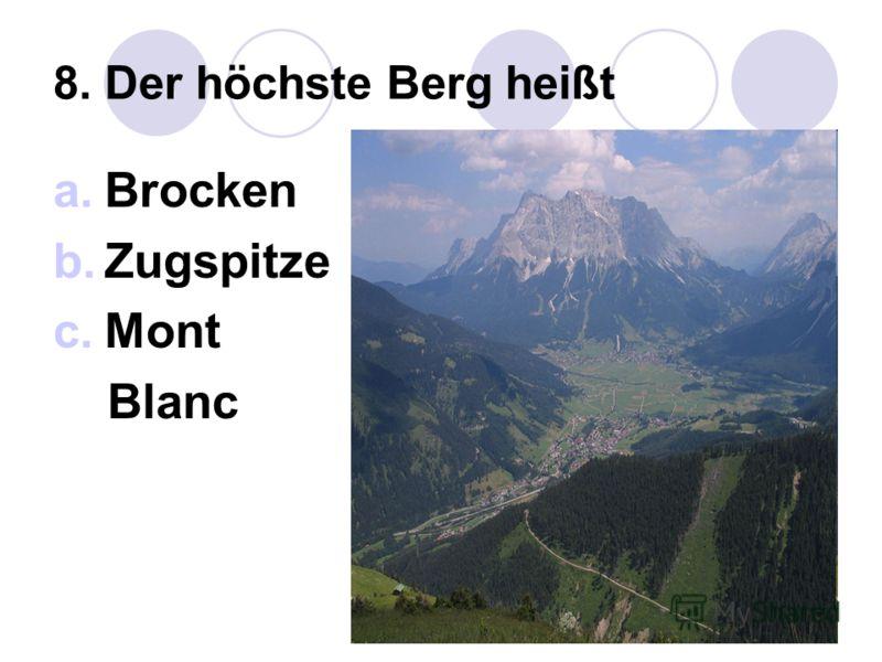 8. Der höchste Berg heißt a.Brocken b.Zugspitze c.Mont Blanc
