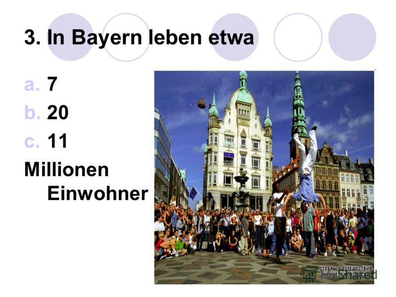 3. In Bayern leben etwa a.7 b.20 c.11 Millionen Einwohner