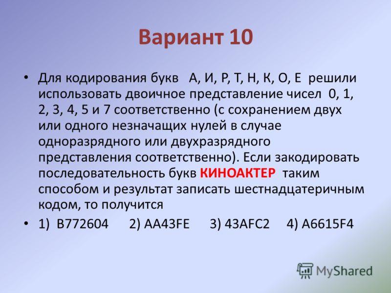 Вариант 10 Для кодирования букв А, И, Р, Т, Н, К, О, Е решили использовать двоичное представление чисел 0, 1, 2, 3, 4, 5 и 7 соответственно (с сохранением двух или одного незначащих нулей в случае одноразрядного или двухразрядного представления соотв