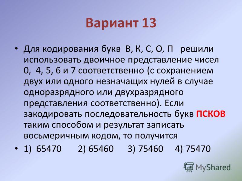 Вариант 13 Для кодирования букв В, К, С, О, П решили использовать двоичное представление чисел 0, 4, 5, 6 и 7 соответственно (с сохранением двух или одного незначащих нулей в случае одноразрядного или двухразрядного представления соответственно). Есл