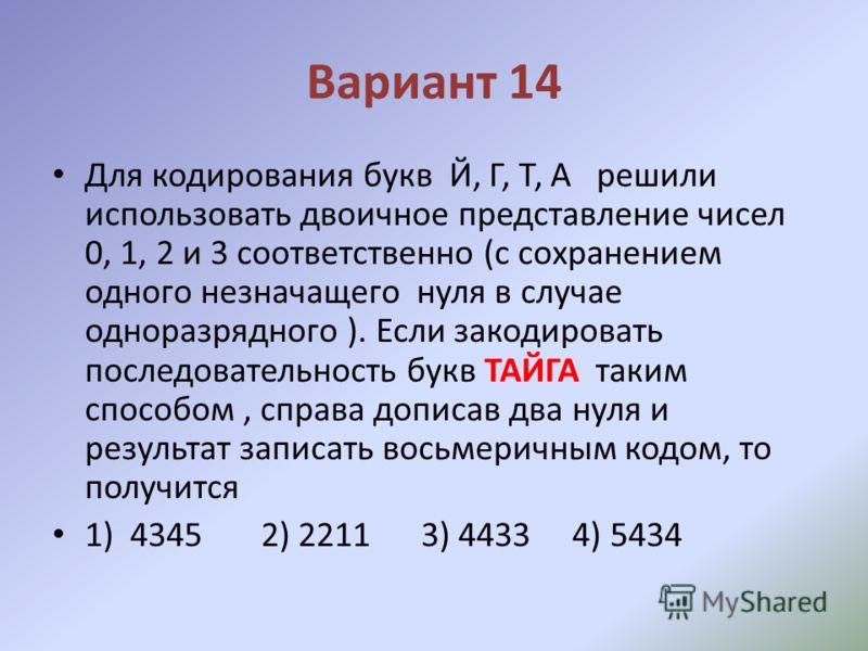 Вариант 14 Для кодирования букв Й, Г, Т, А решили использовать двоичное представление чисел 0, 1, 2 и 3 соответственно (с сохранением одного незначащего нуля в случае одноразрядного ). Если закодировать последовательность букв ТАЙГА таким способом, с