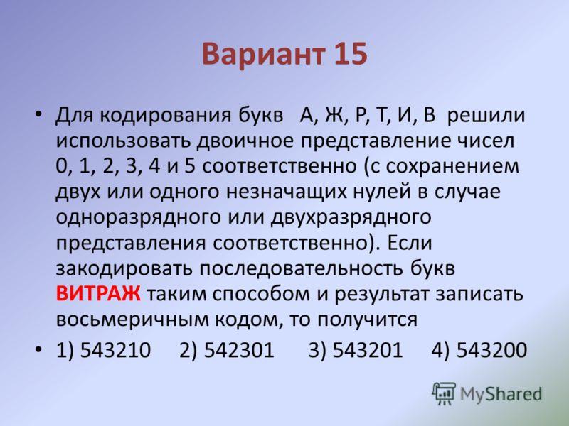 Вариант 15 Для кодирования букв А, Ж, Р, Т, И, В решили использовать двоичное представление чисел 0, 1, 2, 3, 4 и 5 соответственно (с сохранением двух или одного незначащих нулей в случае одноразрядного или двухразрядного представления соответственно