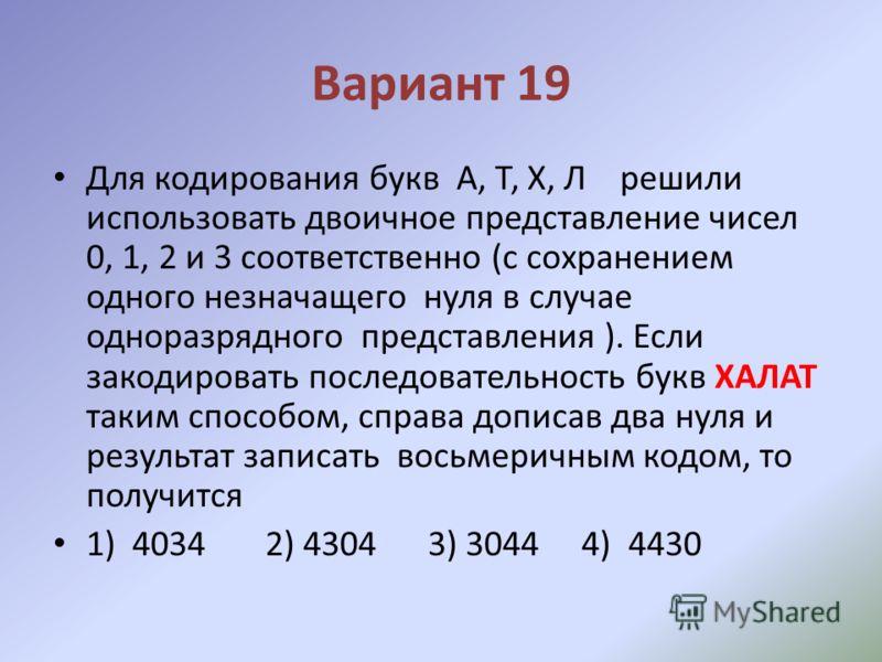 Вариант 19 Для кодирования букв А, Т, Х, Л решили использовать двоичное представление чисел 0, 1, 2 и 3 соответственно (с сохранением одного незначащего нуля в случае одноразрядного представления ). Если закодировать последовательность букв ХАЛАТ так