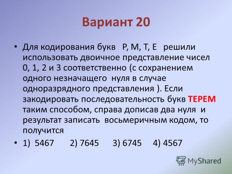 Вариант 20 Для кодирования букв Р, М, Т, Е решили использовать двоичное представление чисел 0, 1, 2 и 3 соответственно (с сохранением одного незначащего нуля в случае одноразрядного представления ). Если закодировать последовательность букв ТЕРЕМ так