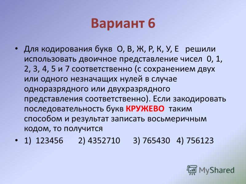 Вариант 6 Для кодирования букв О, В, Ж, Р, К, У, Е решили использовать двоичное представление чисел 0, 1, 2, 3, 4, 5 и 7 соответственно (с сохранением двух или одного незначащих нулей в случае одноразрядного или двухразрядного представления соответст