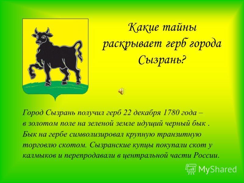 Какие тайны раскрывает герб города Сызрань? Город Сызрань получил герб 22 декабря 1780 года – в золотом поле на зеленой земле идущий черный бык. Бык на гербе символизировал крупную транзитную торговлю скотом. Сызранские купцы покупали скот у калмыков