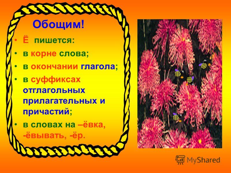 Обощим! Ё пишется: в корне слова; в окончании глагола; в суффиксах отглагольных прилагательных и причастий; в словах на –ёвка, -ёвывать, -ёр.