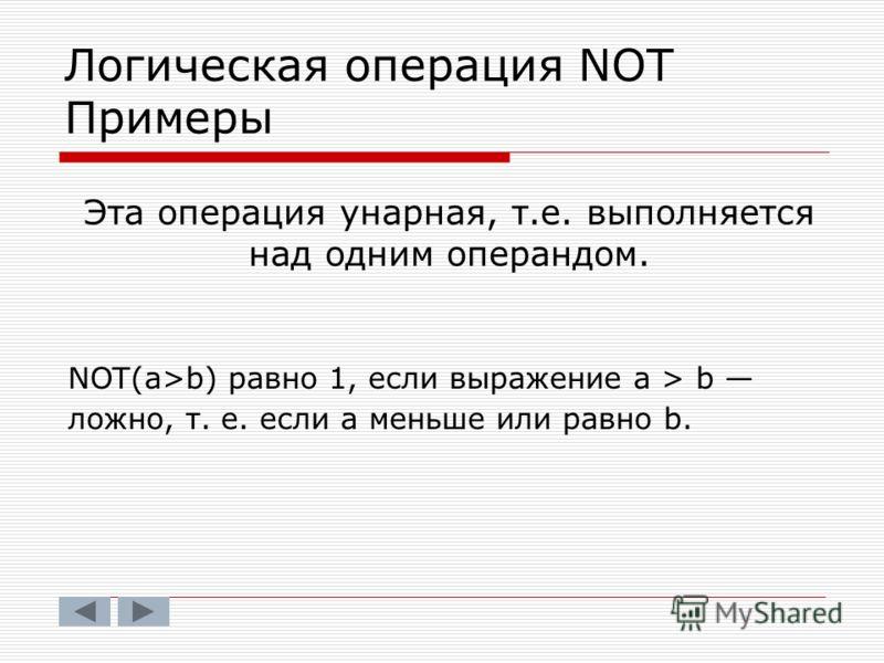 Эта операция унарная, т.е. выполняется над одним операндом. NOT(a>b) равно 1, если выражение а > b ложно, т. е. если а меньше или равно b. Логическая операция NOT Примеры