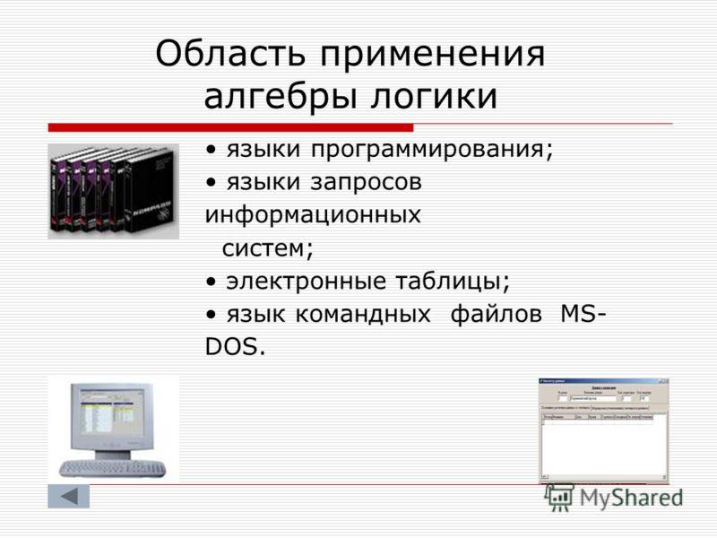 Область применения алгебры логики языки программирования; языки запросов информационных систем; электронные таблицы; язык командных файлов MS- DOS.