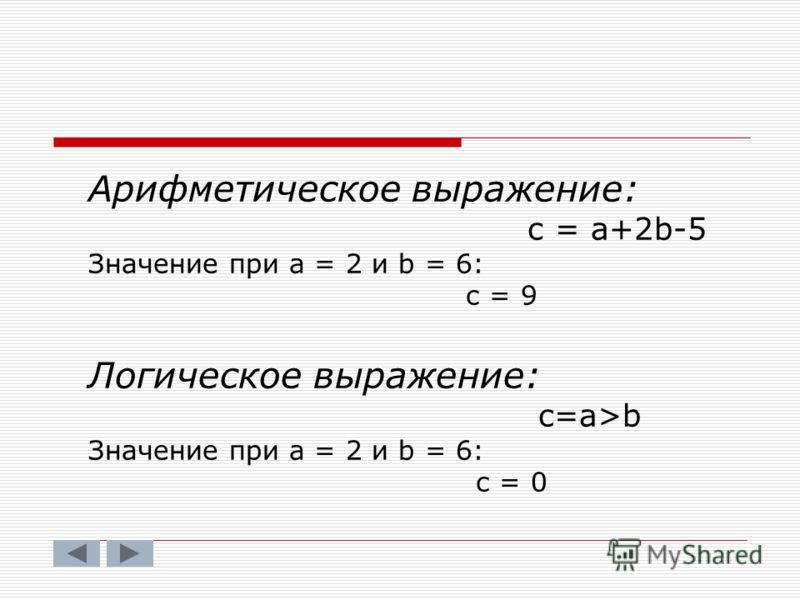 Арифметическое выражение: с = а+2b-5 Значение при а = 2 и b = 6: c = 9 Логическое выражение: c=a>b Значение при а = 2 и b = 6: с = 0