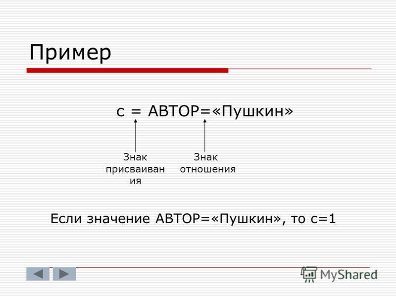 Пример с = АВТОР=«Пушкин» Знак присваиван ия Знак отношения Если значение АВТОР=«Пушкин», то с=1