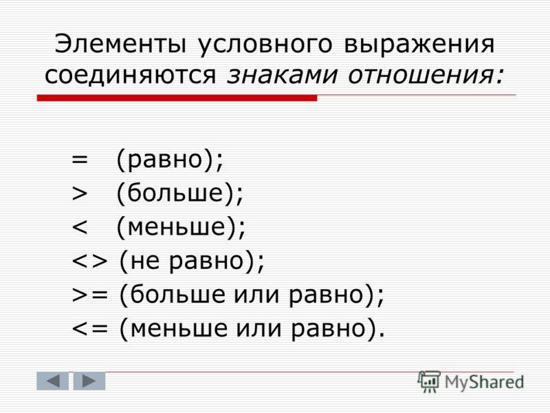 Элементы условного выражения соединяются знаками отношения: = (равно); > (больше); < (меньше);  (не равно); >= (больше или равно);